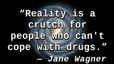 """""""Reality is a crutch for people who can't cope with drugs."""" — Jane Wagner, The Search for Signs of Intelligent Life in the Universe"""