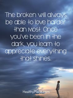 Quote on mental health: The broken will always be able to love harder than most. Once you´ve been in the dark, you learn to appreciate everything that shines. www.HealthyPlace.com