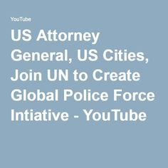 US Attorney General, US Cities, Join UN to Create Global Police Force Intiative - YouTube