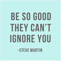 Words to live by! Perfect your craft and be so good that they have no choice but to take notice.