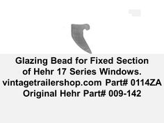 "Glazing bead for the ""fixed"" section of the vintage Hehr Clearview 10 and Hall-mark 17 Series ""awning"" windows."