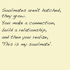 "Soulmates aren't hatched, they grow. You make a connection , build a relationship and then you realize: ""this is my soulmate""."