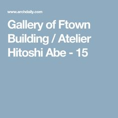 Gallery of Ftown Building / Atelier Hitoshi Abe - 15