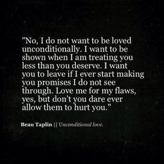 "Beau Taplin. ""No, I do not want to be loved unconditionally. I want to be shown when I'm treating you less than you deserve."""