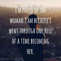 """I'm proud of the woman I am because I went through one hell of a time becoming her."""