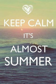 Keep calm. It's almost summer.