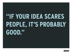"""""""If your idea scares people, It's probably good."""""""