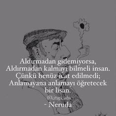 Aldırmadan gidemiyorsa,  Aldırmadan kalmayı bilmeli insan.  Çünkü henüz icat edilmedi;  Anlamayana anlamayı öğretecek bir lisan.   - Neruda  #sözler #anlamlısözler #güzelsözler #manalısözler #özlüsözler #alıntı #alıntılar #alıntıdır #alıntısözler