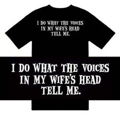 I do whatever the voices in my wife/'s head tell me to do t shirt gag gift funny