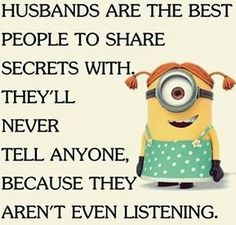 Husbands are the best people to share secrets with. They'll never tell anyone, because they aren't even listening.