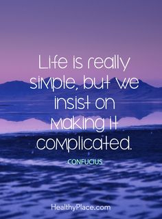 Positive Quote: Life is really simple, but we insist on making it complicated - Confucius.  www.HealthyPlace.com