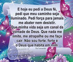 E hoje eu pedi a Deus fé, pedi que meu caminho seja iluminado. Pedi força para jamais me abater nem desistir. Que minha vida seja um canal da vontade de Deus. Que nada me limite, me atrapalhe ou me faça cair. Não sou forte, forte é o Deus que habita em mim