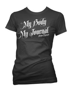 My Body  My Journal. Should be explanation enough.  http://www.aesoporiginals.com/product/my-body-my-journal-t-shirt Available as a racer back Tank Top, Baby Doll T-Shirt or Mens Tee Shirt. Aesop Originals brings you the hottest designs from the Streets. We love Tattoos, Skateboarding, and any extreme sport or rockin' beat.