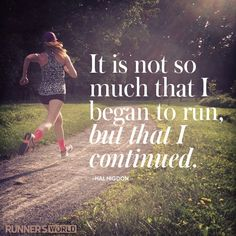 """it is not so much that i began to run, but that i continued."" {hal higdon}"