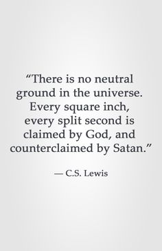 """There is no neutral ground in the universe. Every square inch, every split second is claimed by God, and counterclaimed by Satan."" ― C.S. Lewis"