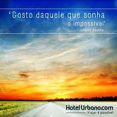 Gosto daquele que sonha o impossível.