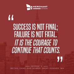 """""""Success is not final; failure is not fatal: It is the courage to continue that counts."""" -- Winston S. Churchill"""