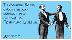 Аткрытка №399321: Ты думаешь бухло,  бабки и шлюхи сделают тебя  счастливым? Правильно думаешь. - atkritka.com