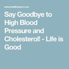 Say Goodbye to High Blood Pressure and Cholesterol! - Life is Good