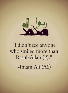I didn't see anyone who smiled more than Rasul-Allah (PBUH) -Hazrat Imam Ali (AS)
