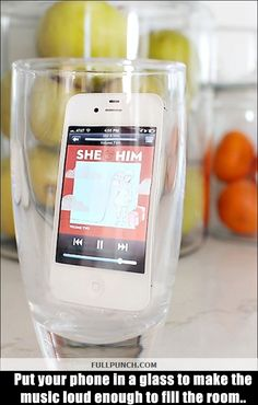1-Put your phone in a glass to make the music loud enough to fill the room..