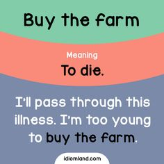 Idiom of the day: Buy the farm. Meaning: To die. Example: I'll pass through this illness. I'm too young to buy the farm.