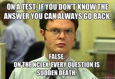 On the NCLEX, Every Question is sudden death.