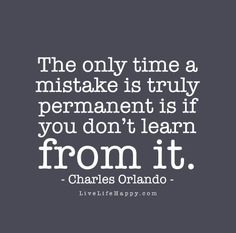 The only time a mistake is truly permanent is if you don't learn from it. - Charles Orlando
