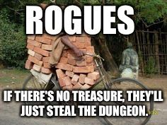 Rogues: If there's no treasure, they'll just steal the dungeon.