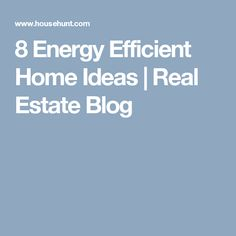 8 Energy Efficient Home Ideas | Real Estate Blog