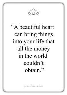 "♔ ""A beautiful heart can bring things into life that all the money in the world couldn't obtain. Great Quotes, Me Quotes, Motivational Quotes, Inspirational Quotes, Qoutes, Famous Quotes, Quotations, Wise Words, Positive Quotes"