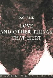 """""""Love and Other Things that Hurt"""" by D. C. Reid - shortlisted for the 2000 Dorothy Livesay Poetry Prize"""