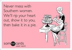 Free and Funny Confession Ecard: Never mess with Southern women. We'll rip your heart out, show it to you, then bake it in a pie. Create and send your own custom Confession ecard. Southern Humor, Southern Ladies, Southern Pride, Southern Sayings, Southern Comfort, Southern Charm, Southern Belle, Southern Women Quotes, Simply Southern