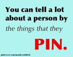 You can tell a lot about a person by the things that they PIN.  Oh yes you can!