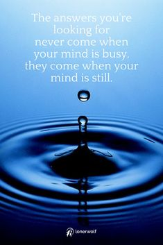 Still your mind. Look for the answers within. Take a moment to meditate, reflect, and be quiet.