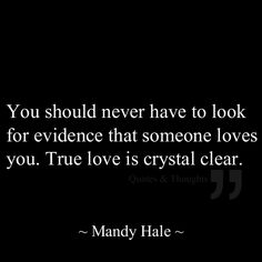 You should never have to look for evidence that someone loves you. True love is crystal clear.