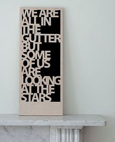 """We are all in the gutter but some of us are looking at the stars"" Oscar Wilde"