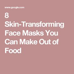 8 Skin-Transforming Face Masks You Can Make Out of Food
