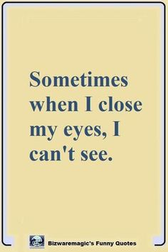 Top 14 Funny Quotes From Bizwaremagic - Sometimes when I close my eyes, I can't see. Click The Pin For More Funny Quotes. Share the Cheer - Me Quotes Funny, True Quotes, Best Quotes, Funny Memes, Funny Sayings, Laugh Quotes, Laughing Quotes Funny, Mom Sayings, Humour Quotes