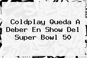 http://tecnoautos.com/wp-content/uploads/imagenes/tendencias/thumbs/coldplay-queda-a-deber-en-show-del-super-bowl-50.jpg Coldplay. Coldplay queda a deber en show del Super Bowl 50, Enlaces, Imágenes, Videos y Tweets - http://tecnoautos.com/actualidad/coldplay-coldplay-queda-a-deber-en-show-del-super-bowl-50/