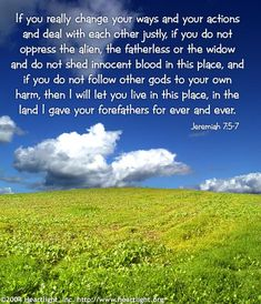 Jeremiah 7:5-7 -- 5 If you really change your ways and your actions and deal with each other justly, 6 if you do not oppress the alien, the fatherless or the widow and do not shed innocent blood in this place, and if you do n