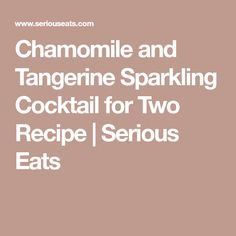 Chamomile and Tangerine Sparkling Cocktail for Two Recipe | Serious Eats