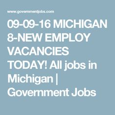 09-09-16 MICHIGAN 8-NEW EMPLOY VACANCIES TODAY! All jobs in Michigan | Government Jobs