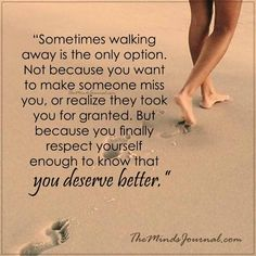 Sometimes walking away is the only option - But because you finally respect yourself enough to know that you deserve better  - http://themindsjournal.com/sometimes-walking-away-option/
