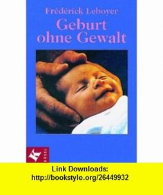 Geburt ohne Gewalt. (9783466343324) Fr�d�rick Leboyer , ISBN-10: 3466343321  , ISBN-13: 978-3466343324 ,  , tutorials , pdf , ebook , torrent , downloads , rapidshare , filesonic , hotfile , megaupload , fileserve
