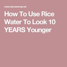How To Use Rice Water To Look 10 YEARS Younger