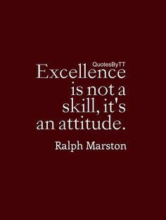 Excellence is not a skill, it's an attitude. Ralph Marston QuotesBYTT