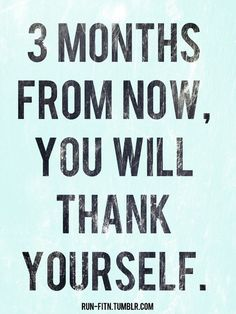 Need to keep this in mind-- 3 months will go by either way, so might as well work hard, eat healthy, and exercise.