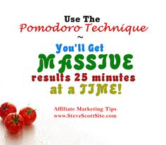 """Affiliate Marketing Tip:    """"Use the Pomodoro Technique - You'll get massive results 25 minutes at a time.""""       by Steve Scott - http://www.facebook.com/authorityaffiliate   #affiliatemarketing #motivation #quotes #inspiration #pomodoro #timemangement"""