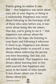 You're going to realize it one day — that happiness was never about your job, or Motivacional Quotes, Quotable Quotes, Wisdom Quotes, Words Quotes, Wise Words, Couple Quotes, Drake Quotes, Aging Quotes, Affirmation Quotes